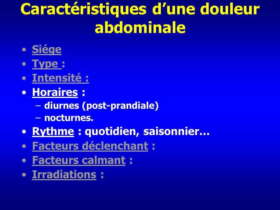 Caractéristiques dune douleur abdominale Siége Type : Intensité : Horaires : –diurnes (post-prandiale) –nocturnes. Rythme : quotidien, saisonnier… Fac