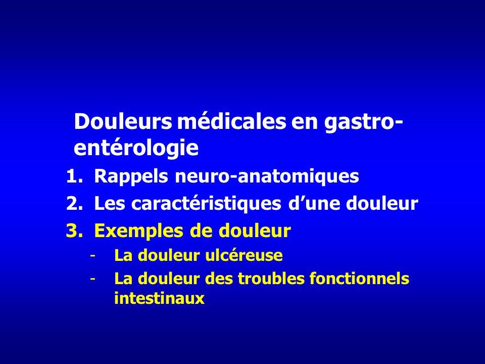 Douleurs médicales en gastro- entérologie 1.Rappels neuro-anatomiques 2.Les caractéristiques dune douleur 3.Exemples de douleur -La douleur ulcéreuse