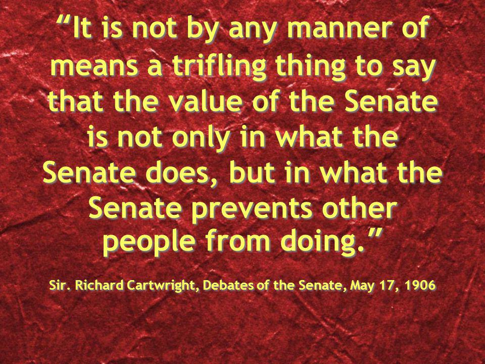 It is not by any manner of means a trifling thing to say that the value of the Senate is not only in what the Senate does, but in what the Senate prevents other people from doing.
