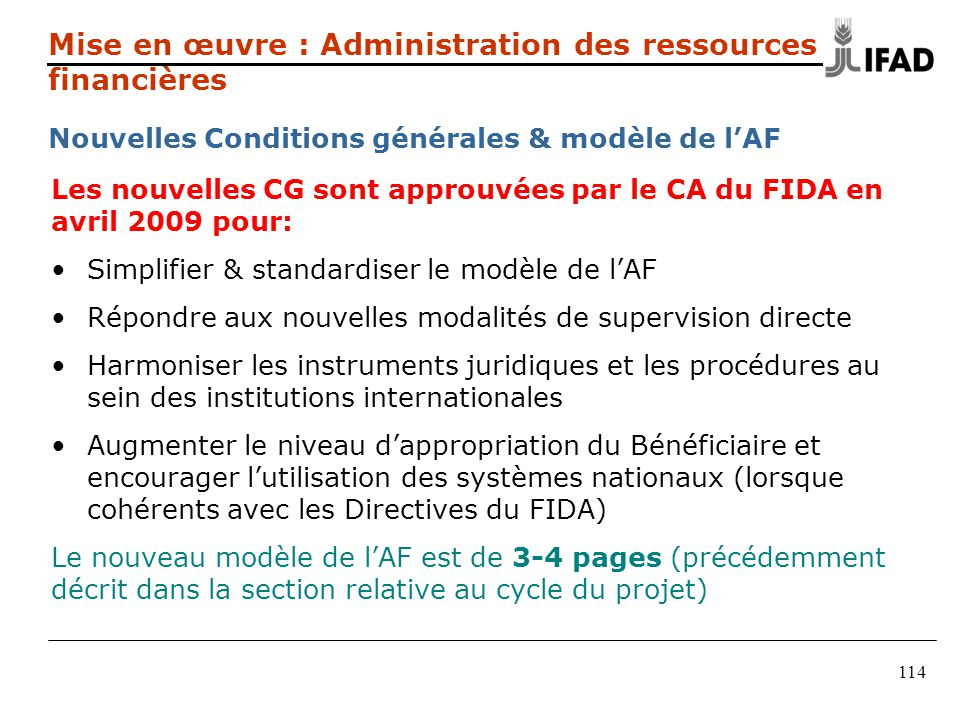 114 Les nouvelles CG sont approuvées par le CA du FIDA en avril 2009 pour: Simplifier & standardiser le modèle de lAF Répondre aux nouvelles modalités
