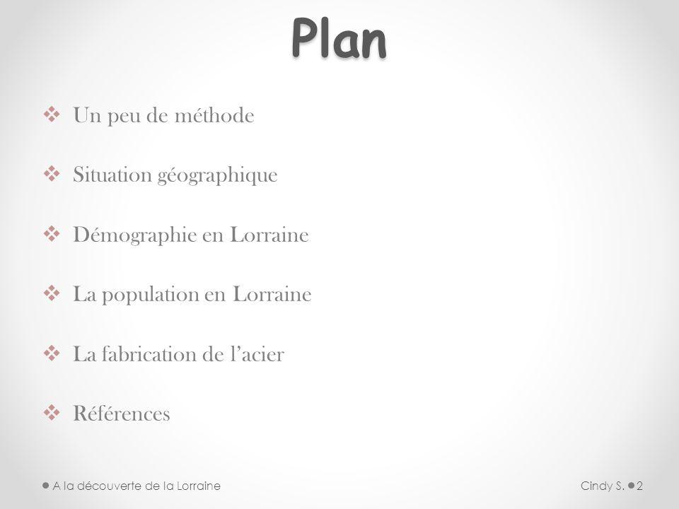 Plan Un peu de méthode Situation géographique Démographie en Lorraine La population en Lorraine La fabrication de lacier Références Cindy S.A la décou