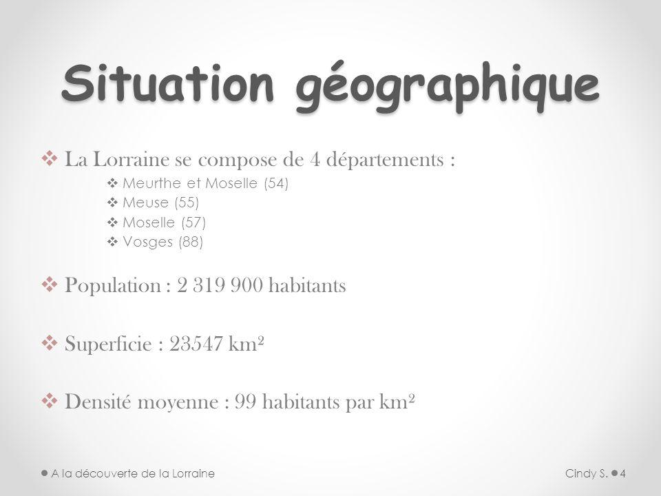 Situation géographique La Lorraine se compose de 4 départements : Meurthe et Moselle (54) Meuse (55) Moselle (57) Vosges (88) Population : 2 319 900 h