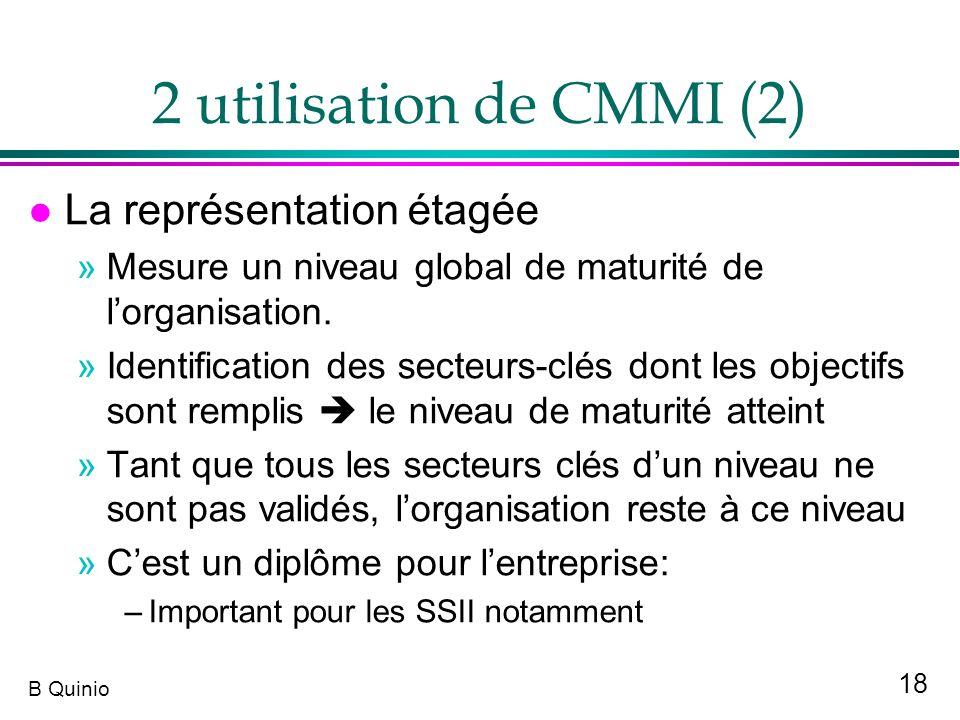 18 B Quinio 2 utilisation de CMMI (2) l La représentation étagée »Mesure un niveau global de maturité de lorganisation. »Identification des secteurs-c