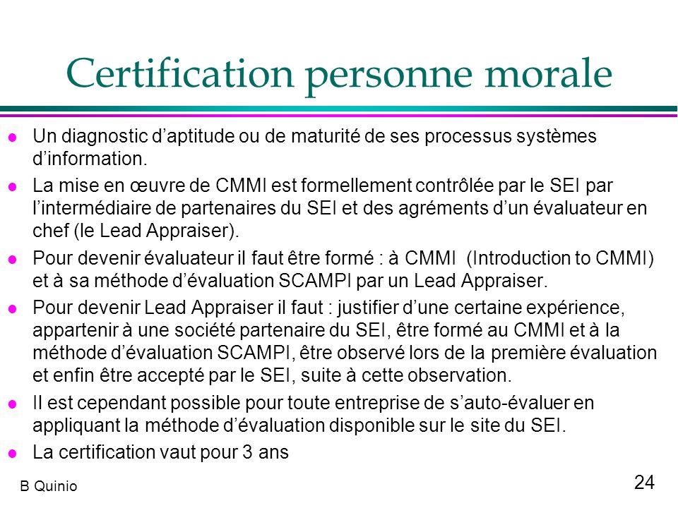 24 B Quinio Certification personne morale l Un diagnostic daptitude ou de maturité de ses processus systèmes dinformation. l La mise en œuvre de CMMI