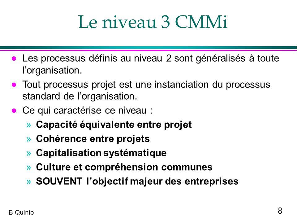 8 B Quinio l Les processus définis au niveau 2 sont généralisés à toute lorganisation. l Tout processus projet est une instanciation du processus stan
