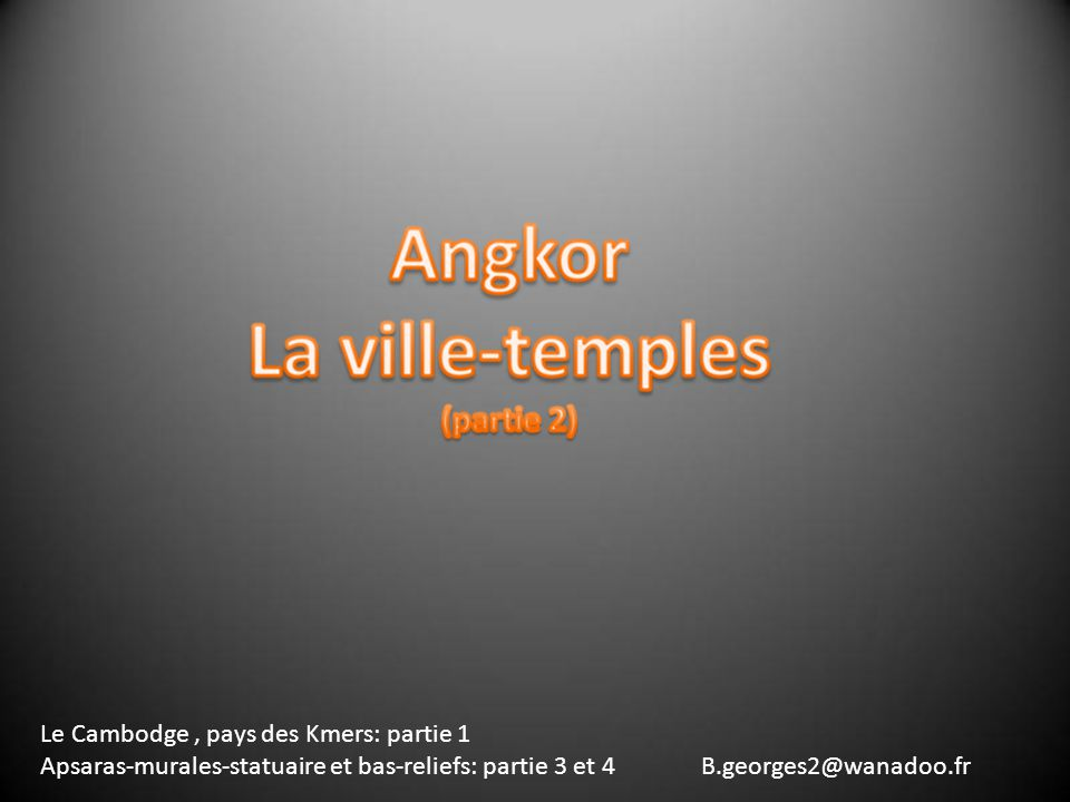 Le Cambodge, pays des Kmers: partie 1 Apsaras-murales-statuaire et bas-reliefs: partie 3 et 4 B.georges2@wanadoo.fr