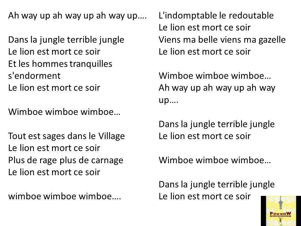 Ah way up ah way up ah way up…. Dans la jungle terrible jungle Le lion est mort ce soir Et les hommes tranquilles s'endorment Le lion est mort ce soir