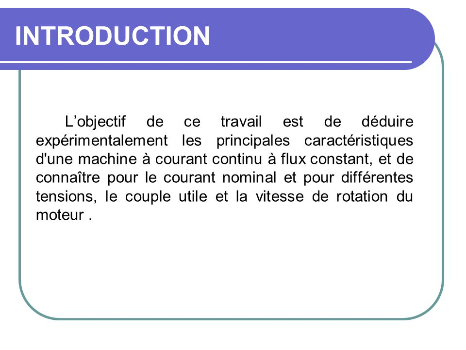 INTRODUCTION Lobjectif de ce travail est de déduire expérimentalement les principales caractéristiques d'une machine à courant continu à flux constant