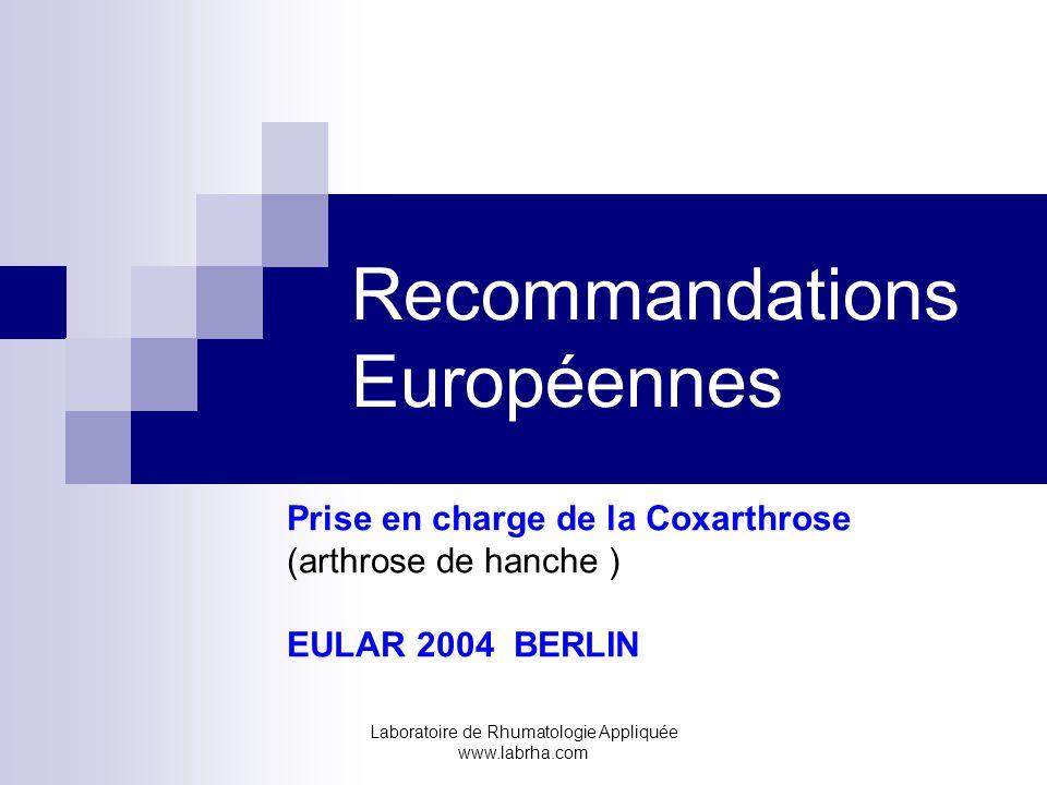 Laboratoire de Rhumatologie Appliquée www.labrha.com Recommandations Européennes Prise en charge de la Coxarthrose (arthrose de hanche ) EULAR 2004 BERLIN