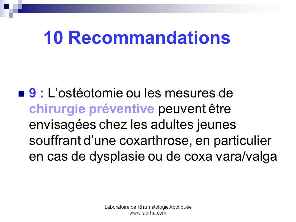 Laboratoire de Rhumatologie Appliquée www.labrha.com 10 Recommandations 9 : Lostéotomie ou les mesures de chirurgie préventive peuvent être envisagées chez les adultes jeunes souffrant dune coxarthrose, en particulier en cas de dysplasie ou de coxa vara/valga