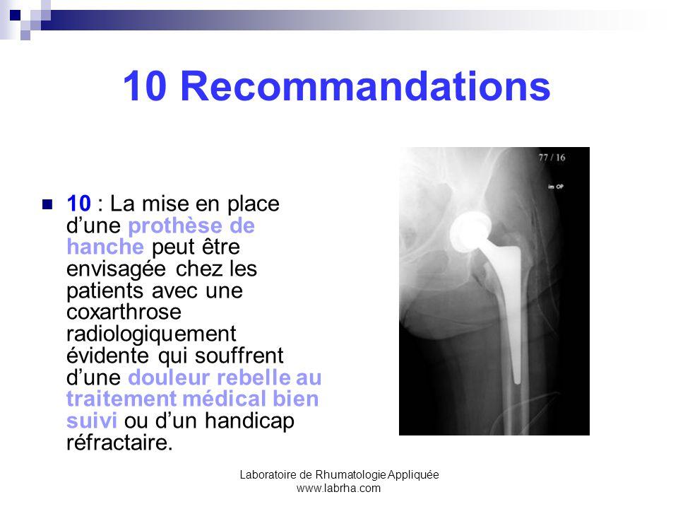 Laboratoire de Rhumatologie Appliquée www.labrha.com 10 Recommandations 10 : La mise en place dune prothèse de hanche peut être envisagée chez les patients avec une coxarthrose radiologiquement évidente qui souffrent dune douleur rebelle au traitement médical bien suivi ou dun handicap réfractaire.