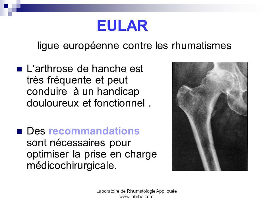 Laboratoire de Rhumatologie Appliquée www.labrha.com EULAR ligue européenne contre les rhumatismes Larthrose de hanche est très fréquente et peut conduire à un handicap douloureux et fonctionnel.