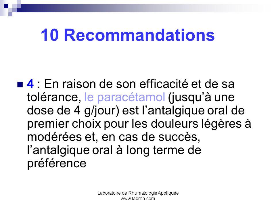Laboratoire de Rhumatologie Appliquée www.labrha.com 10 Recommandations 4 : En raison de son efficacité et de sa tolérance, le paracétamol (jusquà une dose de 4 g/jour) est lantalgique oral de premier choix pour les douleurs légères à modérées et, en cas de succès, lantalgique oral à long terme de préférence