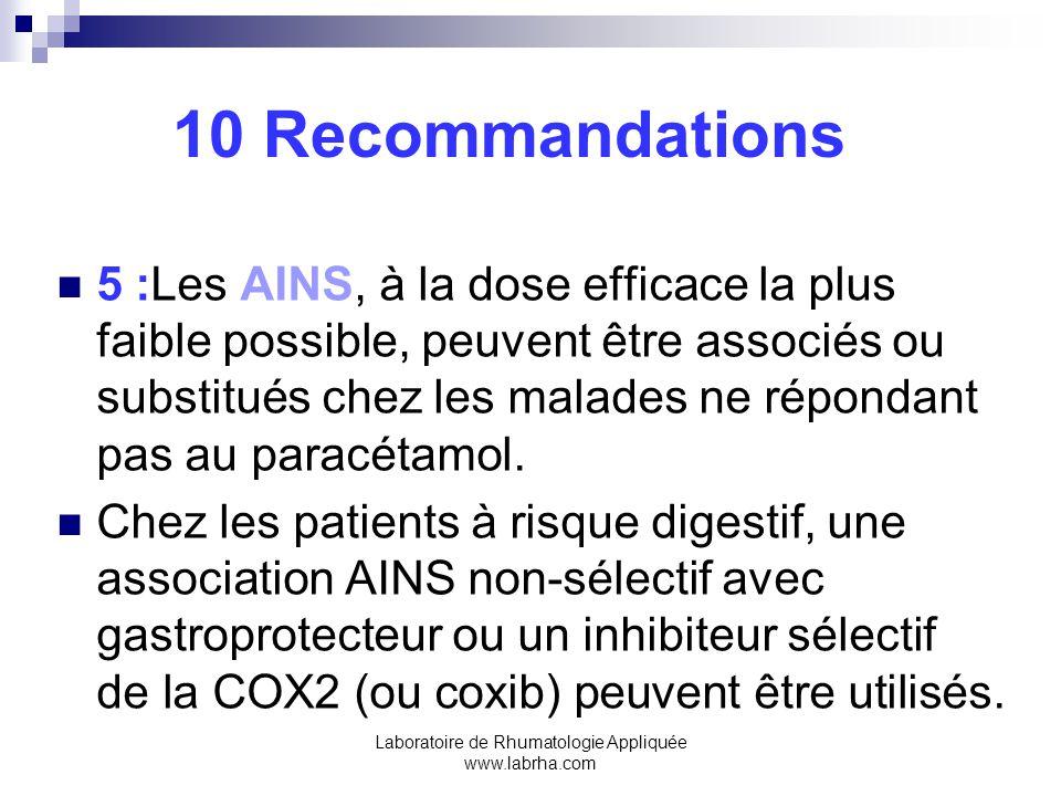 Laboratoire de Rhumatologie Appliquée www.labrha.com 10 Recommandations 5 :Les AINS, à la dose efficace la plus faible possible, peuvent être associés ou substitués chez les malades ne répondant pas au paracétamol.