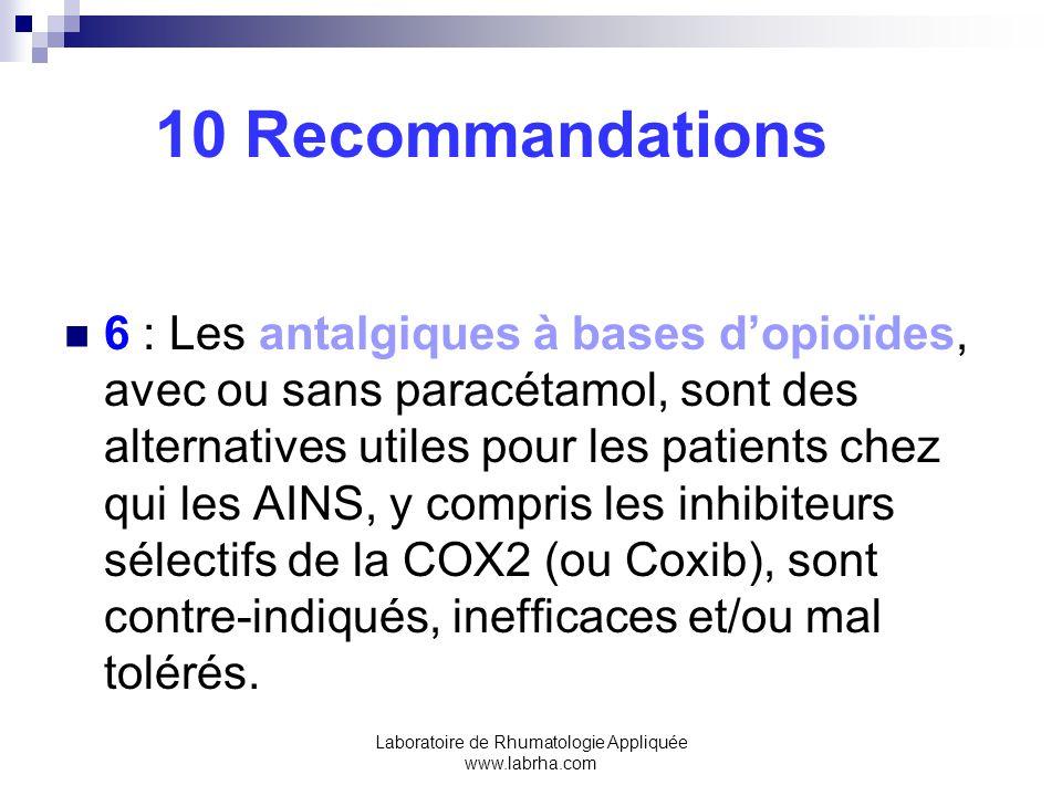 Laboratoire de Rhumatologie Appliquée www.labrha.com 10 Recommandations 6 : Les antalgiques à bases dopioïdes, avec ou sans paracétamol, sont des alternatives utiles pour les patients chez qui les AINS, y compris les inhibiteurs sélectifs de la COX2 (ou Coxib), sont contre-indiqués, inefficaces et/ou mal tolérés.