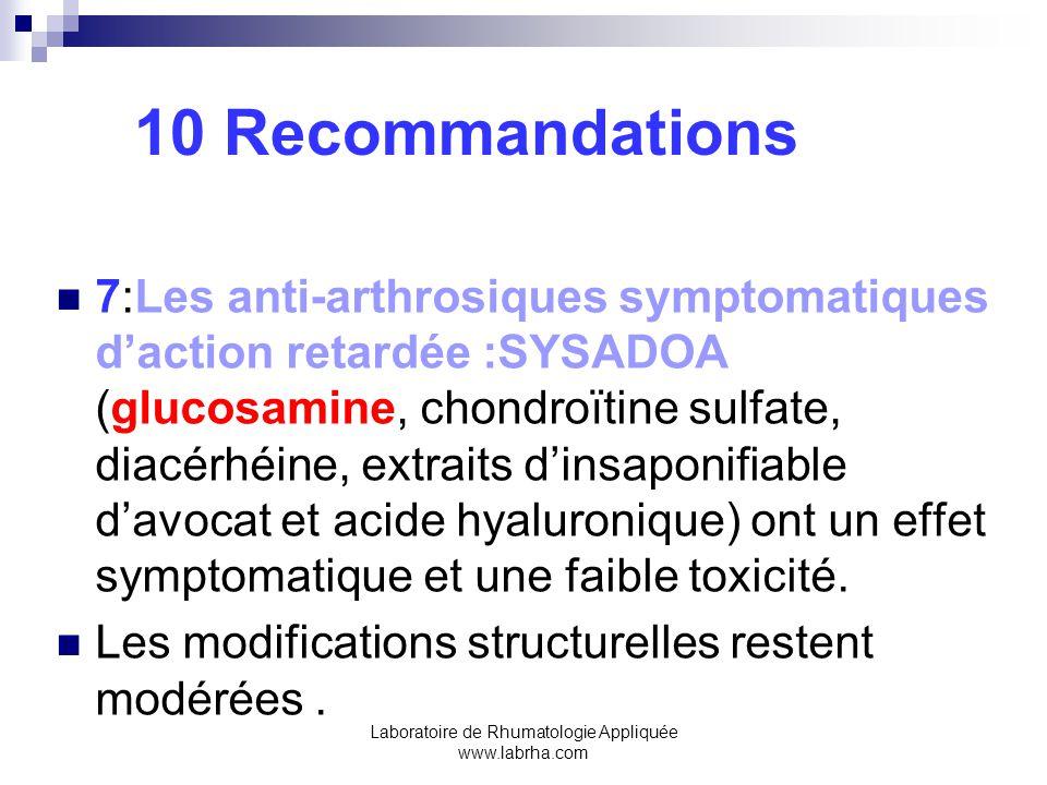 Laboratoire de Rhumatologie Appliquée www.labrha.com 10 Recommandations 7:Les anti-arthrosiques symptomatiques daction retardée :SYSADOA (glucosamine, chondroïtine sulfate, diacérhéine, extraits dinsaponifiable davocat et acide hyaluronique) ont un effet symptomatique et une faible toxicité.