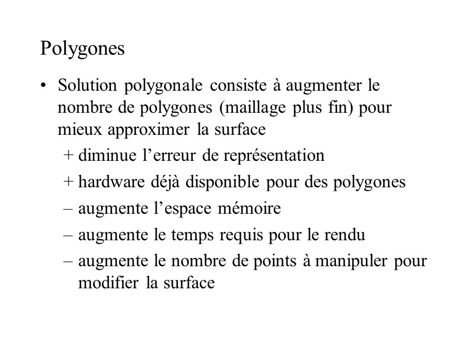 Polygones Solution polygonale consiste à augmenter le nombre de polygones (maillage plus fin) pour mieux approximer la surface +diminue lerreur de représentation +hardware déjà disponible pour des polygones –augmente lespace mémoire –augmente le temps requis pour le rendu –augmente le nombre de points à manipuler pour modifier la surface