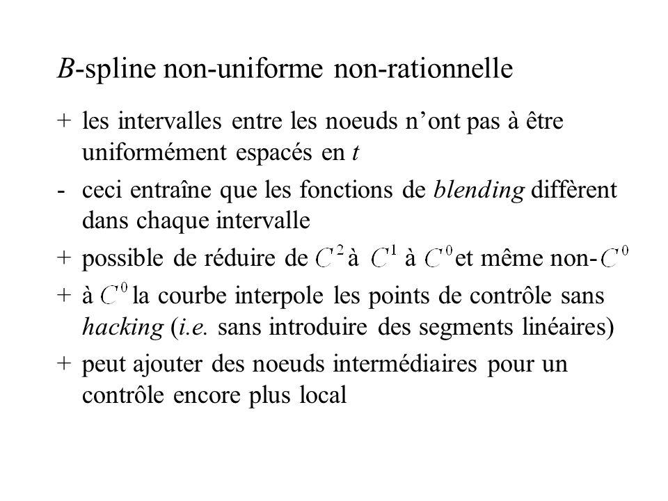 B-spline non-uniforme non-rationnelle +les intervalles entre les noeuds nont pas à être uniformément espacés en t -ceci entraîne que les fonctions de blending diffèrent dans chaque intervalle +possible de réduire de à à et même non- +à la courbe interpole les points de contrôle sans hacking (i.e.
