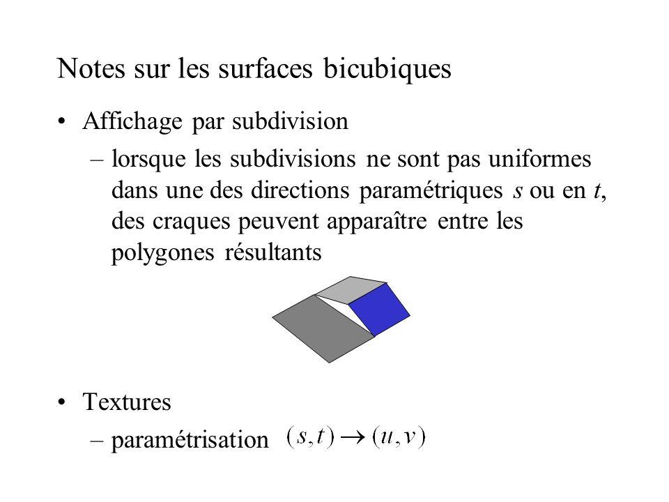 Notes sur les surfaces bicubiques Affichage par subdivision –lorsque les subdivisions ne sont pas uniformes dans une des directions paramétriques s ou en t, des craques peuvent apparaître entre les polygones résultants Textures –paramétrisation