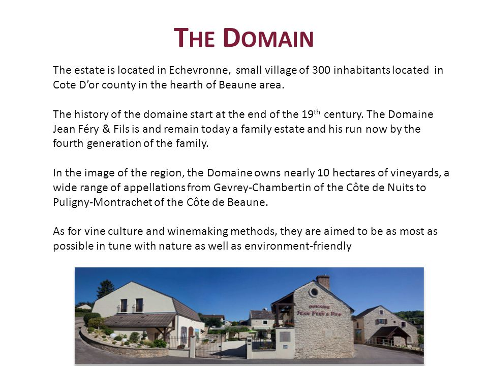 T HE D OMAIN The estate is located in Echevronne, small village of 300 inhabitants located in Cote Dor county in the hearth of Beaune area.
