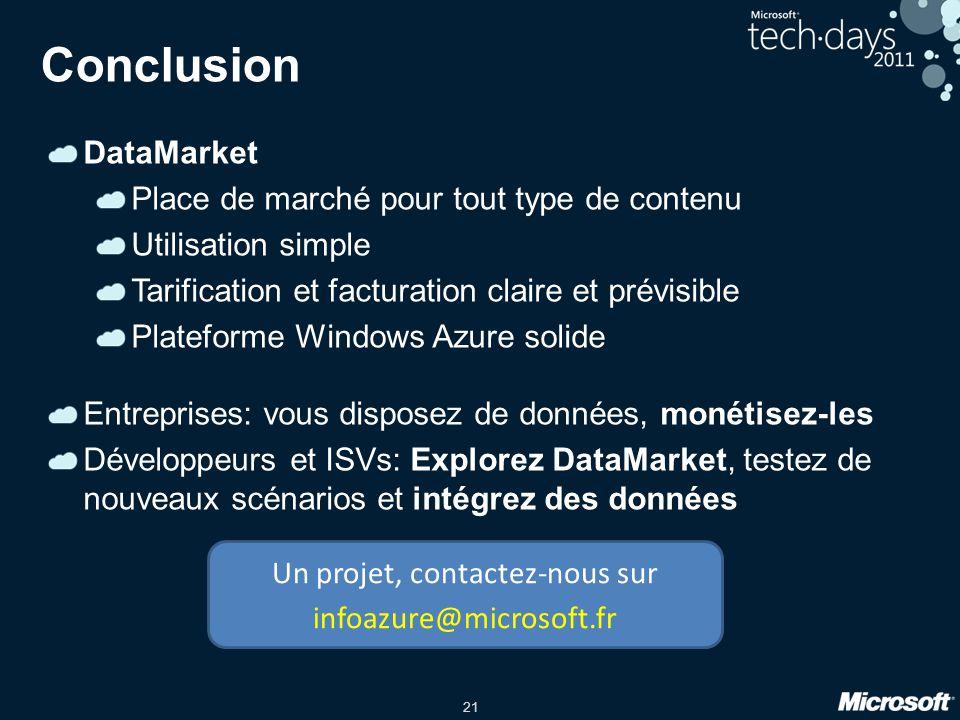 21 Conclusion DataMarket Place de marché pour tout type de contenu Utilisation simple Tarification et facturation claire et prévisible Plateforme Windows Azure solide Entreprises: vous disposez de données, monétisez-les Développeurs et ISVs: Explorez DataMarket, testez de nouveaux scénarios et intégrez des données Un projet, contactez-nous sur infoazure@microsoft.fr
