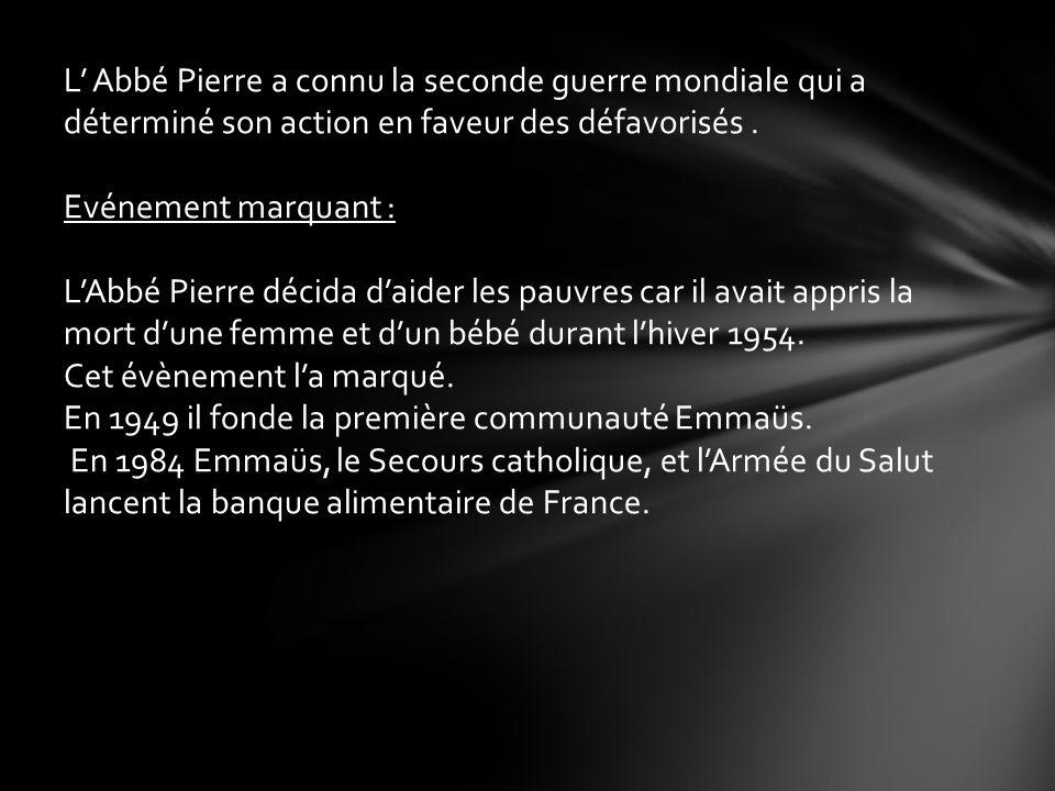 L Abbé Pierre a connu la seconde guerre mondiale qui a déterminé son action en faveur des défavorisés. Evénement marquant : LAbbé Pierre décida daider