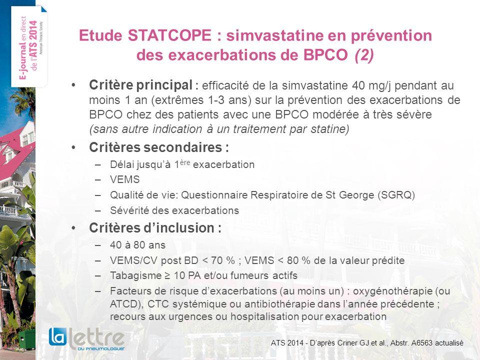 Etude STATCOPE : simvastatine en prévention des exacerbations de BPCO (2) Critère principal : efficacité de la simvastatine 40 mg/j pendant au moins 1 an (extrêmes 1-3 ans) sur la prévention des exacerbations de BPCO chez des patients avec une BPCO modérée à très sévère (sans autre indication à un traitement par statine) Critères secondaires : –Délai jusquà 1 ère exacerbation –VEMS –Qualité de vie: Questionnaire Respiratoire de St George (SGRQ) –Sévérité des exacerbations Critères dinclusion : –40 à 80 ans –VEMS/CV post BD < 70 % ; VEMS < 80 % de la valeur prédite –Tabagisme 10 PA et/ou fumeurs actifs –Facteurs de risque dexacerbations (au moins un) : oxygénothérapie (ou ATCD), CTC systémique ou antibiothérapie dans lannée précédente ; recours aux urgences ou hospitalisation pour exacerbation ATS 2014 - Daprès Criner GJ et al., Abstr.