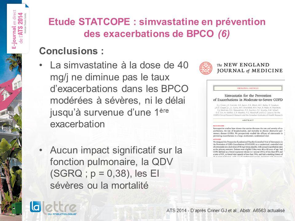 Etude STATCOPE : simvastatine en prévention des exacerbations de BPCO (6) Conclusions : La simvastatine à la dose de 40 mg/j ne diminue pas le taux dexacerbations dans les BPCO modérées à sévères, ni le délai jusquà survenue dune 1 ère exacerbation Aucun impact significatif sur la fonction pulmonaire, la QDV (SGRQ ; p = 0,38), les EI sévères ou la mortalité ATS 2014 - Daprès Criner GJ et al., Abstr.