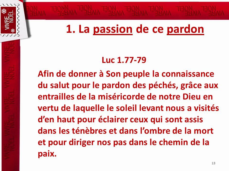 1. La passion de ce pardon Luc 1.77-79 Afin de donner à Son peuple la connaissance du salut pour le pardon des péchés, grâce aux entrailles de la misé