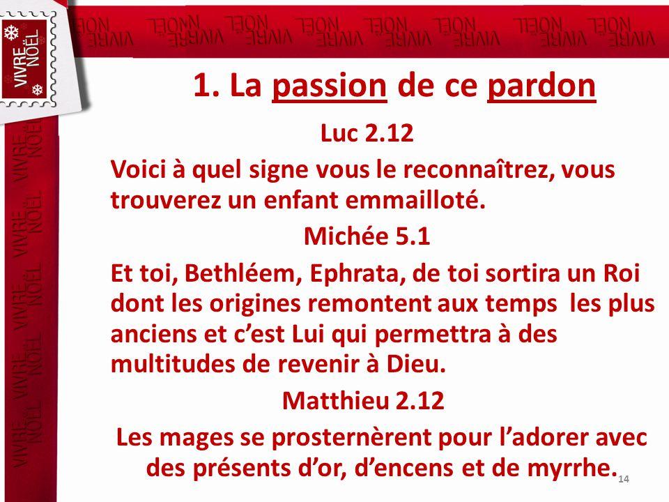 1. La passion de ce pardon Luc 2.12 Voici à quel signe vous le reconnaîtrez, vous trouverez un enfant emmailloté. Michée 5.1 Et toi, Bethléem, Ephrata