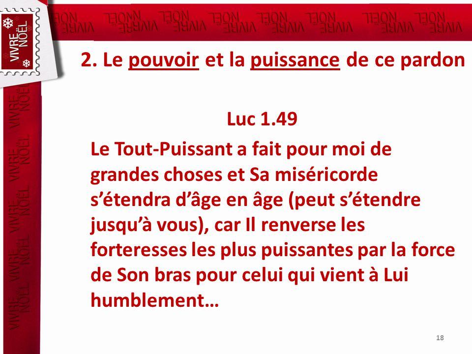 2. Le pouvoir et la puissance de ce pardon Luc 1.49 Le Tout-Puissant a fait pour moi de grandes choses et Sa miséricorde sétendra dâge en âge (peut sé