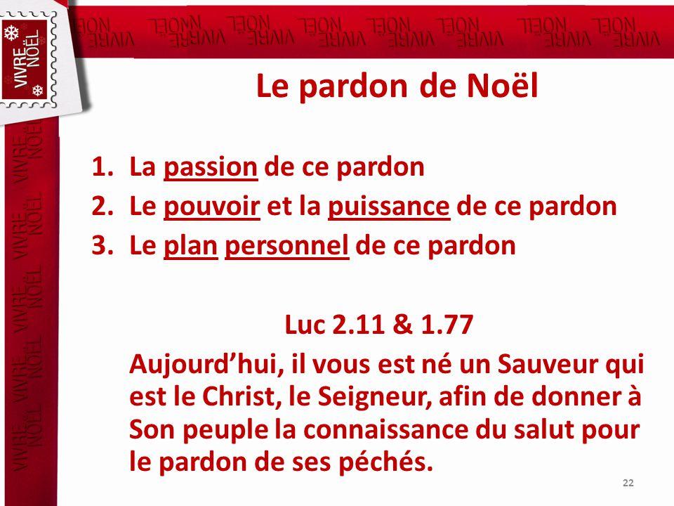 Le pardon de Noël 1.La passion de ce pardon 2.Le pouvoir et la puissance de ce pardon 3.Le plan personnel de ce pardon Luc 2.11 & 1.77 Aujourdhui, il vous est né un Sauveur qui est le Christ, le Seigneur, afin de donner à Son peuple la connaissance du salut pour le pardon de ses péchés.