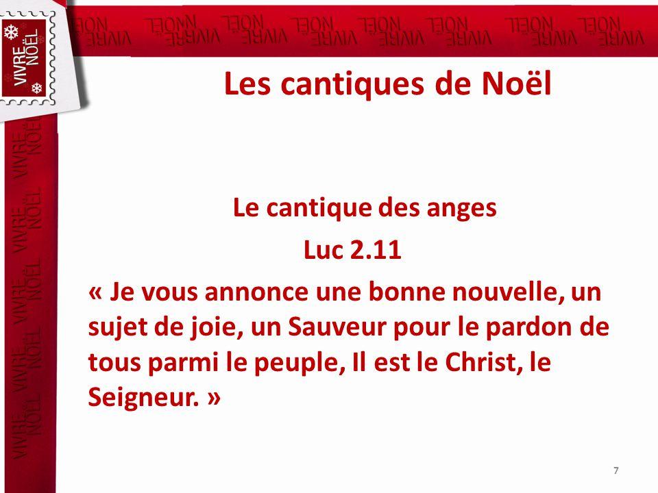Les cantiques de Noël Le cantique des anges Luc 2.11 « Je vous annonce une bonne nouvelle, un sujet de joie, un Sauveur pour le pardon de tous parmi le peuple, Il est le Christ, le Seigneur.
