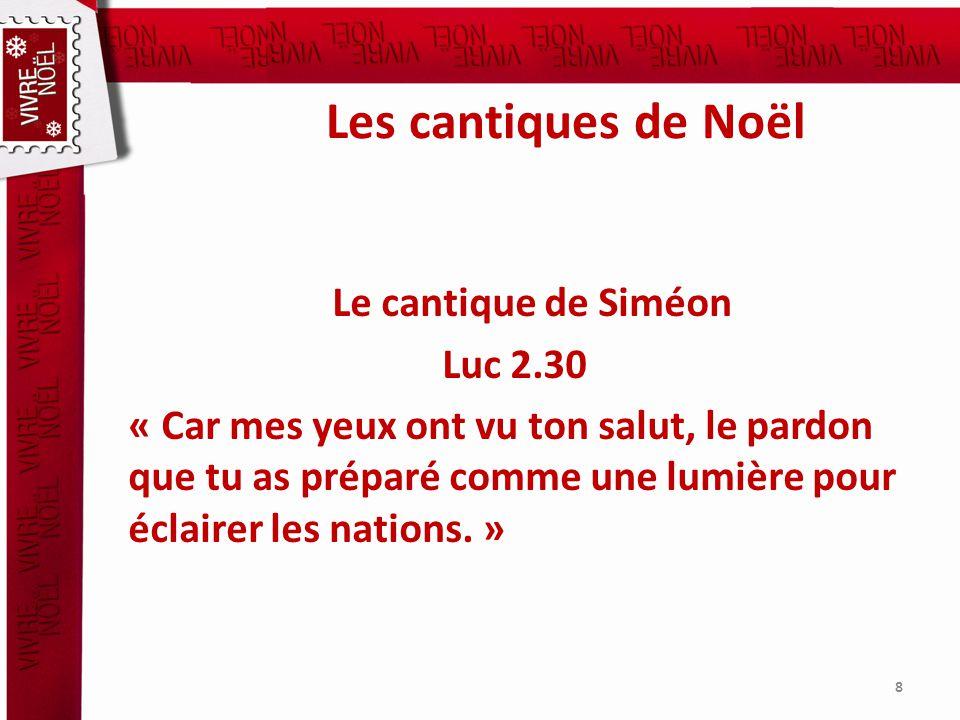 Les cantiques de Noël Le cantique de Siméon Luc 2.30 « Car mes yeux ont vu ton salut, le pardon que tu as préparé comme une lumière pour éclairer les nations.