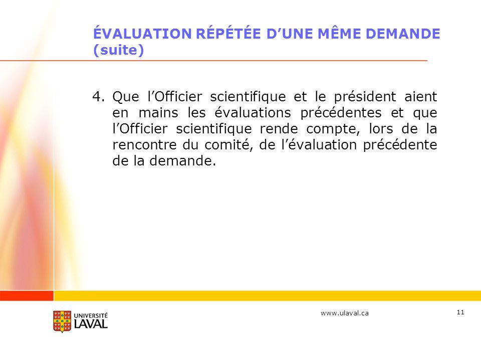 www.ulaval.ca 11 ÉVALUATION RÉPÉTÉE DUNE MÊME DEMANDE (suite) 4.Que lOfficier scientifique et le président aient en mains les évaluations précédentes et que lOfficier scientifique rende compte, lors de la rencontre du comité, de lévaluation précédente de la demande.