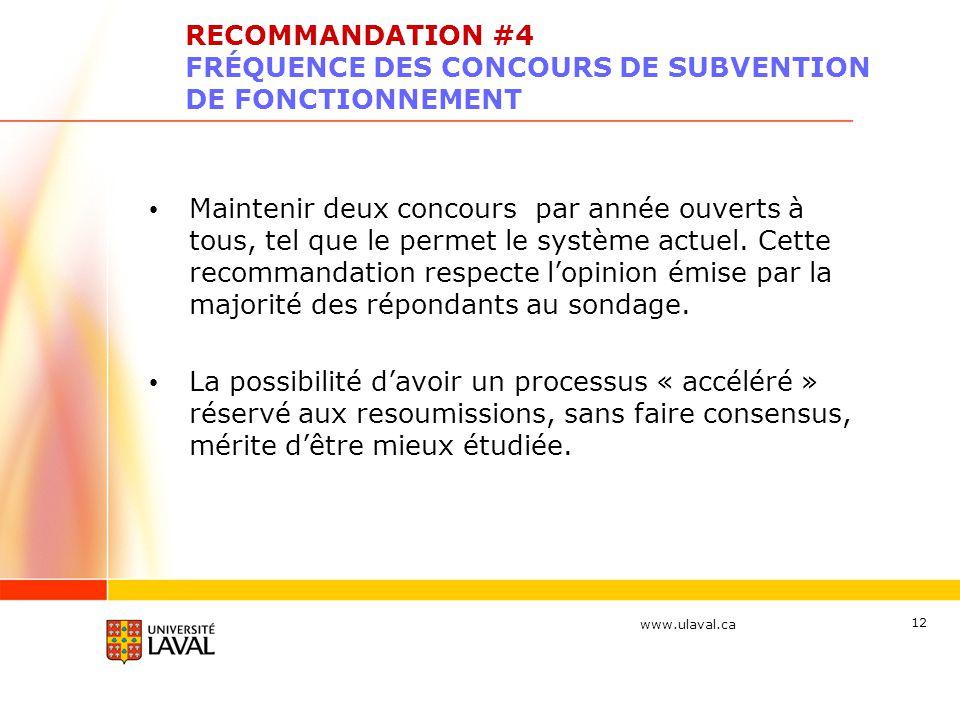 www.ulaval.ca 12 RECOMMANDATION #4 FRÉQUENCE DES CONCOURS DE SUBVENTION DE FONCTIONNEMENT Maintenir deux concours par année ouverts à tous, tel que le permet le système actuel.