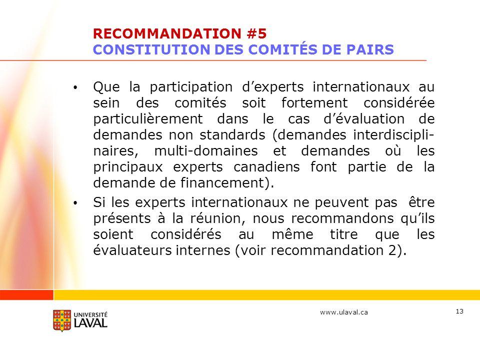 www.ulaval.ca 13 RECOMMANDATION #5 CONSTITUTION DES COMITÉS DE PAIRS Que la participation dexperts internationaux au sein des comités soit fortement considérée particulièrement dans le cas dévaluation de demandes non standards (demandes interdiscipli- naires, multi-domaines et demandes où les principaux experts canadiens font partie de la demande de financement).