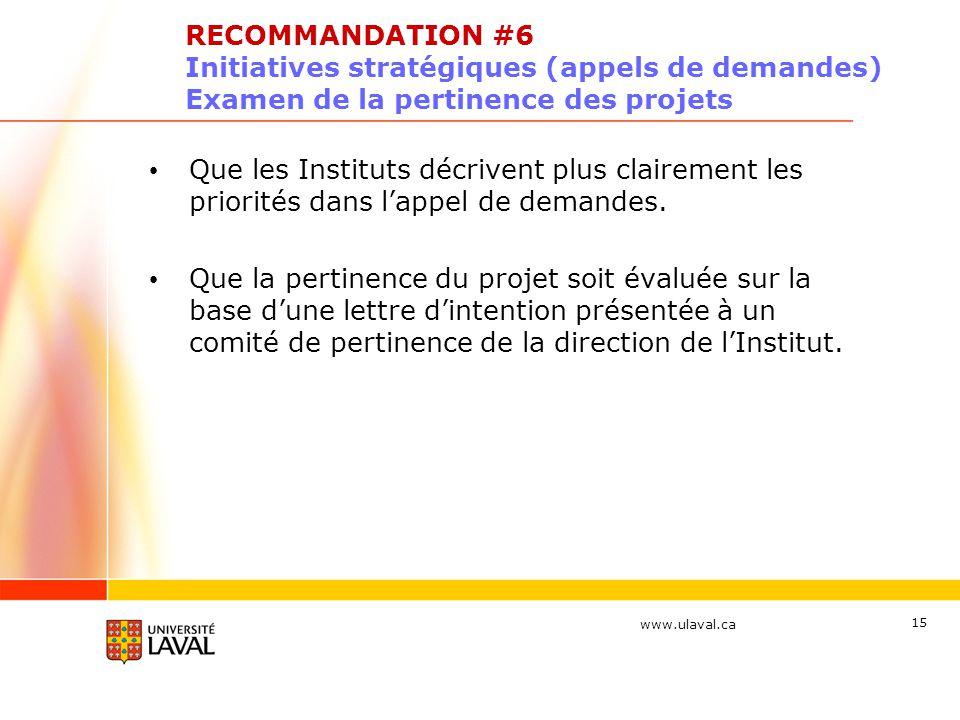 www.ulaval.ca 15 RECOMMANDATION #6 Initiatives stratégiques (appels de demandes) Examen de la pertinence des projets Que les Instituts décrivent plus clairement les priorités dans lappel de demandes.