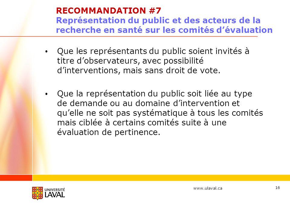 www.ulaval.ca 16 RECOMMANDATION #7 Représentation du public et des acteurs de la recherche en santé sur les comités dévaluation Que les représentants du public soient invités à titre dobservateurs, avec possibilité dinterventions, mais sans droit de vote.
