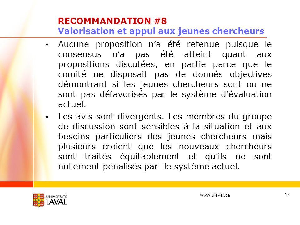 www.ulaval.ca 17 RECOMMANDATION #8 Valorisation et appui aux jeunes chercheurs Aucune proposition na été retenue puisque le consensus na pas été attei