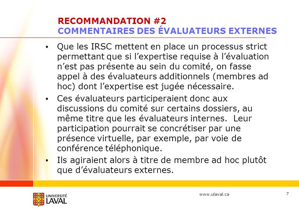 www.ulaval.ca 7 RECOMMANDATION #2 COMMENTAIRES DES ÉVALUATEURS EXTERNES Que les IRSC mettent en place un processus strict permettant que si lexpertise requise à lévaluation nest pas présente au sein du comité, on fasse appel à des évaluateurs additionnels (membres ad hoc) dont lexpertise est jugée nécessaire.