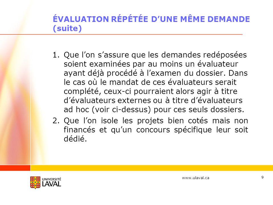 www.ulaval.ca 9 ÉVALUATION RÉPÉTÉE DUNE MÊME DEMANDE (suite) 1.Que lon sassure que les demandes redéposées soient examinées par au moins un évaluateur ayant déjà procédé à lexamen du dossier.