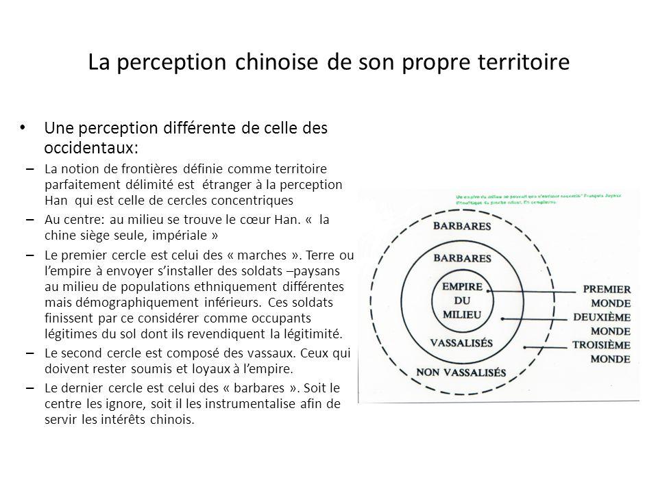 La perception chinoise de son propre territoire Une perception différente de celle des occidentaux: – La notion de frontières définie comme territoire parfaitement délimité est étranger à la perception Han qui est celle de cercles concentriques – Au centre: au milieu se trouve le cœur Han.