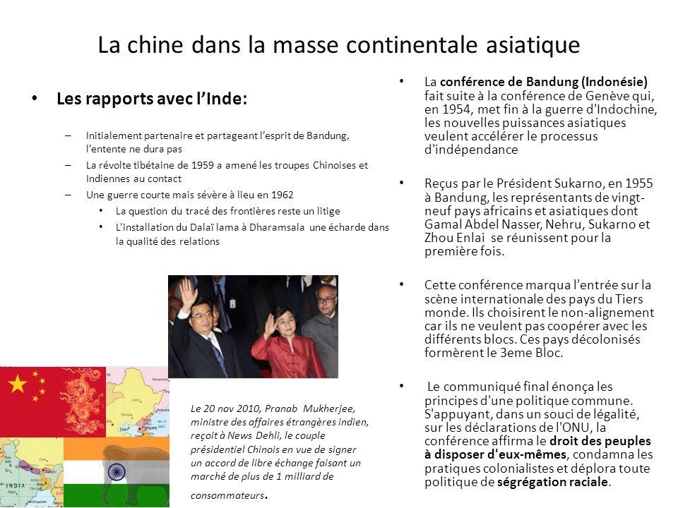 La chine dans la masse continentale asiatique Les rapports avec lInde: – Initialement partenaire et partageant lesprit de Bandung, lentente ne dura pas – La révolte tibétaine de 1959 a amené les troupes Chinoises et Indiennes au contact – Une guerre courte mais sévère à lieu en 1962 La question du tracé des frontières reste un litige Linstallation du Dalaï lama à Dharamsala une écharde dans la qualité des relations La conférence de Bandung (Indonésie) fait suite à la conférence de Genève qui, en 1954, met fin à la guerre d Indochine, les nouvelles puissances asiatiques veulent accélérer le processus d indépendance Reçus par le Président Sukarno, en 1955 à Bandung, les représentants de vingt- neuf pays africains et asiatiques dont Gamal Abdel Nasser, Nehru, Sukarno et Zhou Enlai se réunissent pour la première fois.