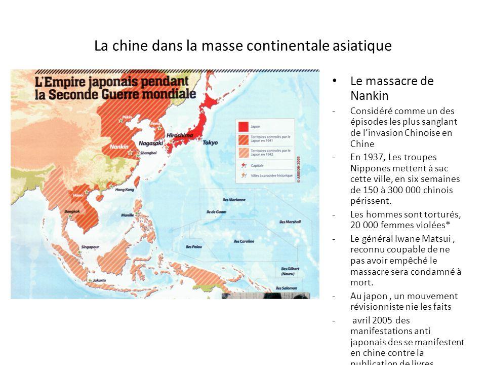 La chine dans la masse continentale asiatique Le massacre de Nankin -Considéré comme un des épisodes les plus sanglant de linvasion Chinoise en Chine -En 1937, Les troupes Nippones mettent à sac cette ville, en six semaines de 150 à 300 000 chinois périssent.
