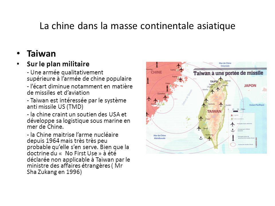 La chine dans la masse continentale asiatique Taiwan Sur le plan militaire - Une armée qualitativement supérieure à larmée de chine populaire - lécart diminue notamment en matière de missiles et daviation - Taiwan est intéressée par le système anti missile US (TMD) - la chine craint un soutien des USA et développe sa logistique sous marine en mer de Chine.