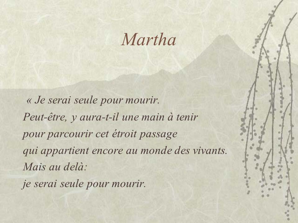Martha « Je serai seule pour mourir. Peut-être, y aura-t-il une main à tenir pour parcourir cet étroit passage qui appartient encore au monde des viva
