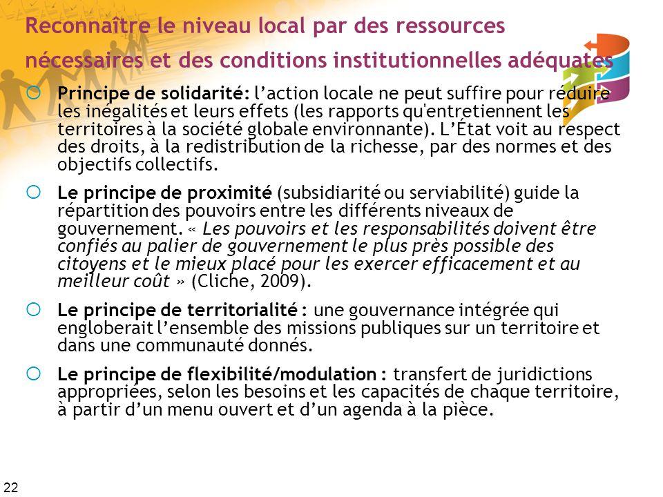 22 Reconnaître le niveau local par des ressources nécessaires et des conditions institutionnelles adéquates Principe de solidarité: laction locale ne peut suffire pour réduire les inégalités et leurs effets (les rapports qu entretiennent les territoires à la société globale environnante).