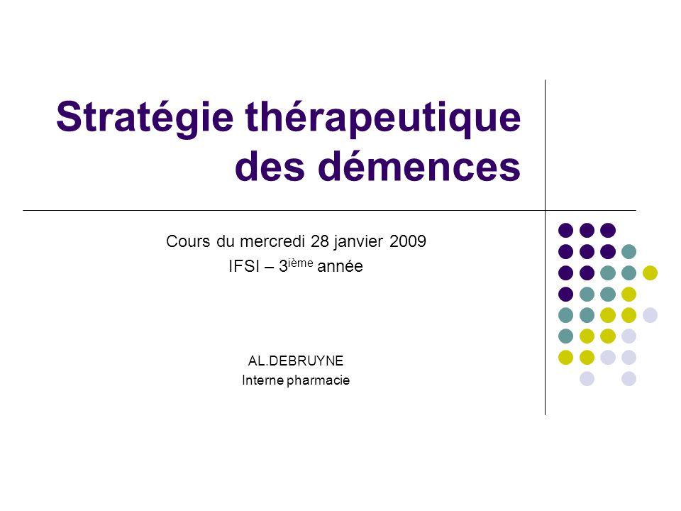 Stratégie thérapeutique des démences Cours du mercredi 28 janvier 2009 IFSI – 3 ième année AL.DEBRUYNE Interne pharmacie