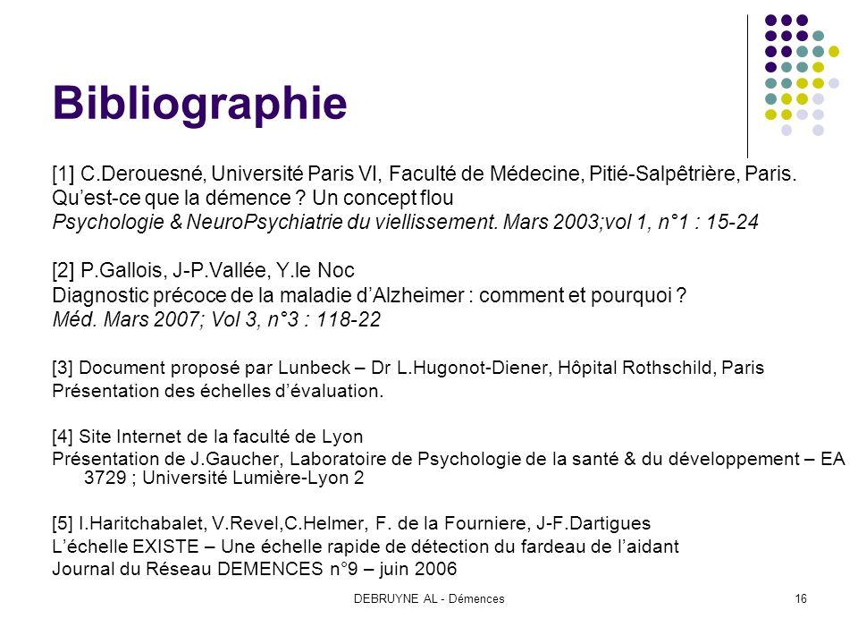 DEBRUYNE AL - Démences16 Bibliographie [1] C.Derouesné, Université Paris VI, Faculté de Médecine, Pitié-Salpêtrière, Paris. Quest-ce que la démence ?